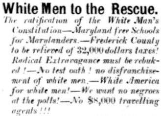 "Public meetings are announced in Frederick County in 1867 to support the ""White Man's Constitution"" in Maryland that would, among other things, reinstate voting rights for former Confederate soldiers and prevent African Americans from gaining the right to vote (Republican Citizen, August 31, 1867)"